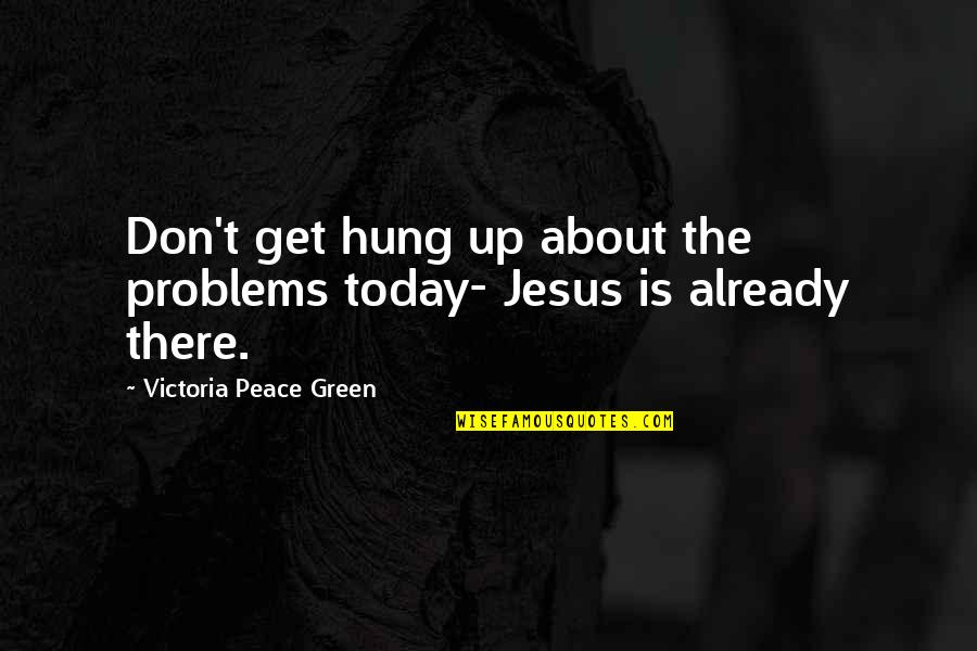 Carl Friedrich Gauss Quotes By Victoria Peace Green: Don't get hung up about the problems today-