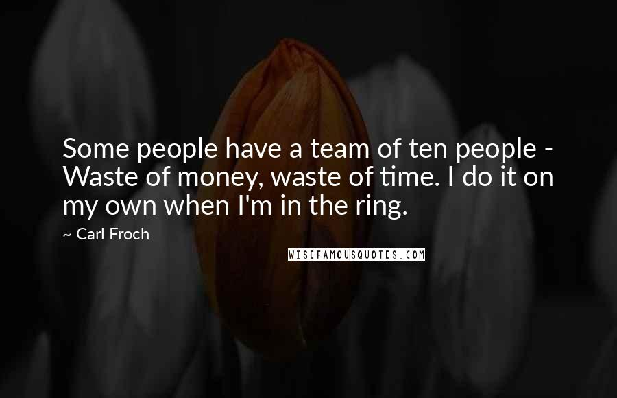 Carl Froch quotes: Some people have a team of ten people - Waste of money, waste of time. I do it on my own when I'm in the ring.
