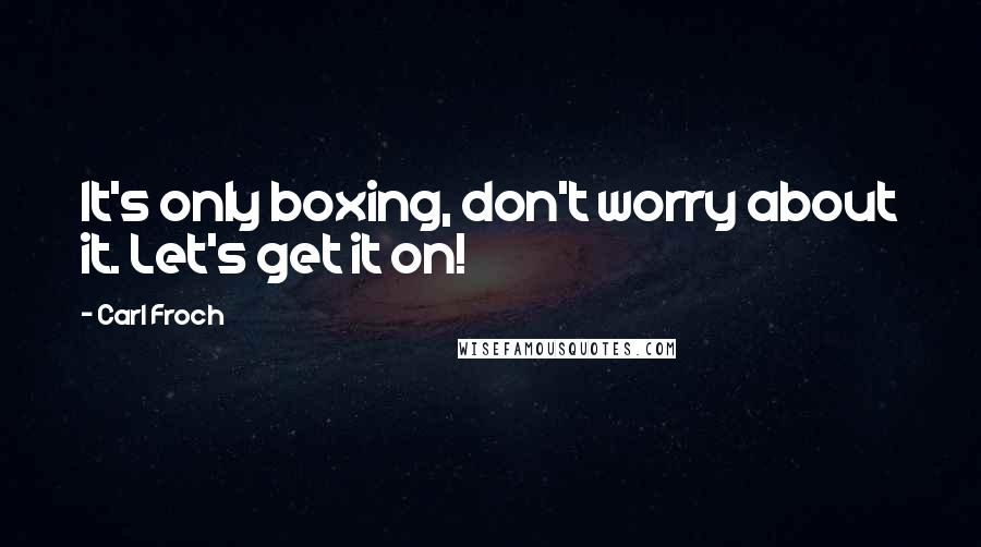 Carl Froch quotes: It's only boxing, don't worry about it. Let's get it on!
