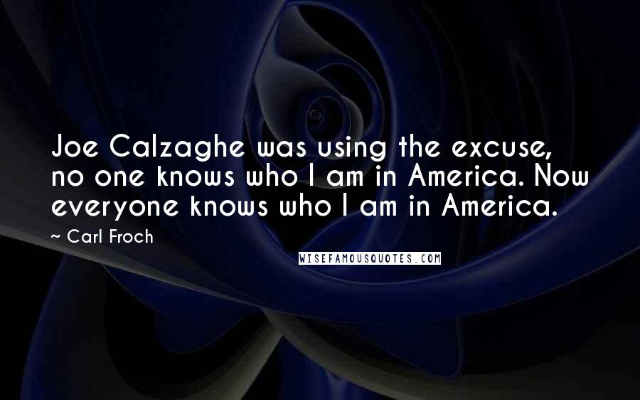 Carl Froch quotes: Joe Calzaghe was using the excuse, no one knows who I am in America. Now everyone knows who I am in America.