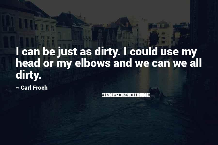 Carl Froch quotes: I can be just as dirty. I could use my head or my elbows and we can we all dirty.