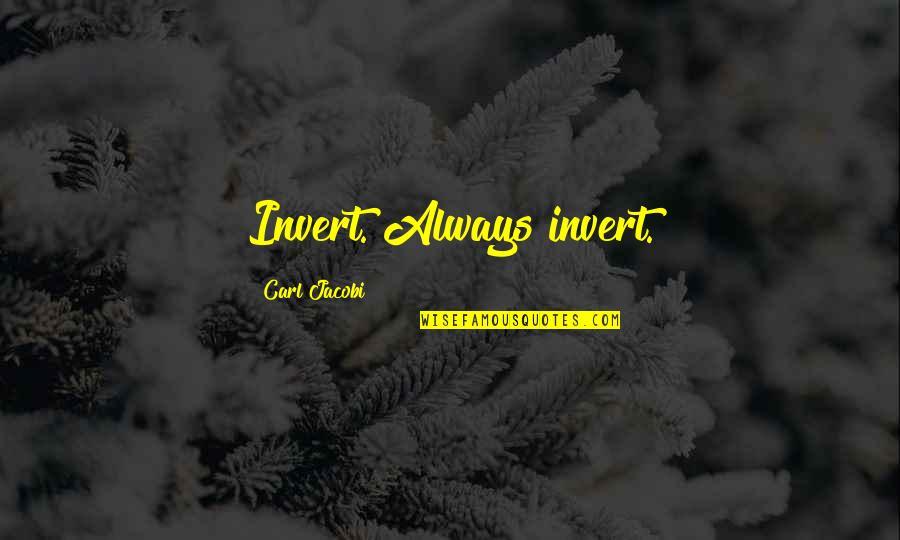 Carl G J Jacobi Quotes By Carl Jacobi: Invert. Always invert.