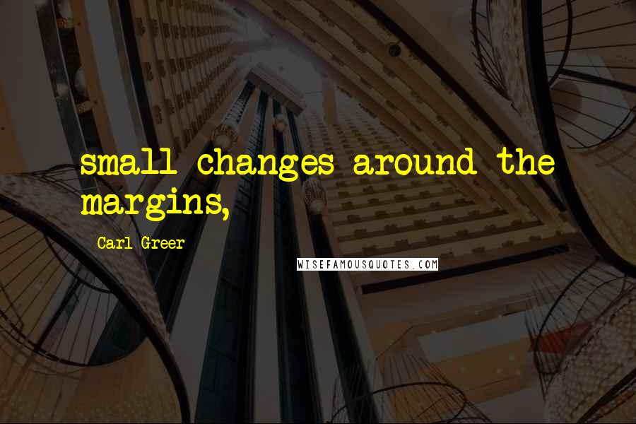 Carl Greer quotes: small changes around the margins,