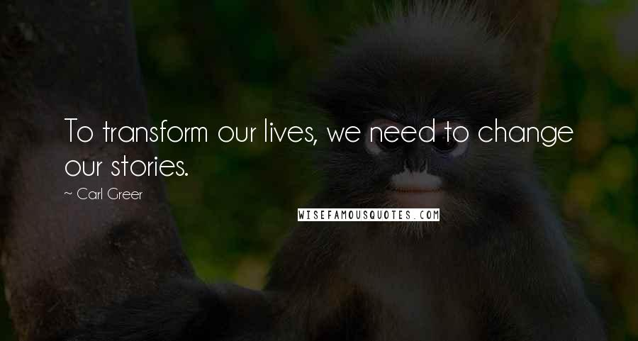 Carl Greer quotes: To transform our lives, we need to change our stories.
