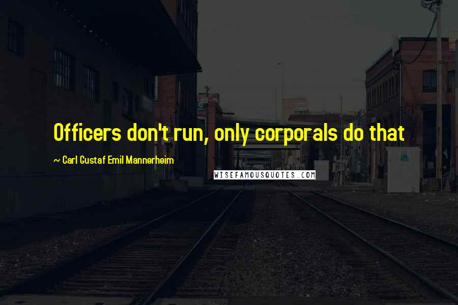 Carl Gustaf Emil Mannerheim quotes: Officers don't run, only corporals do that
