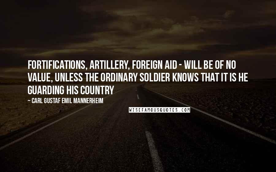 Carl Gustaf Emil Mannerheim quotes: Fortifications, artillery, foreign aid - will be of no value, unless the ordinary soldier knows that it is HE guarding his country