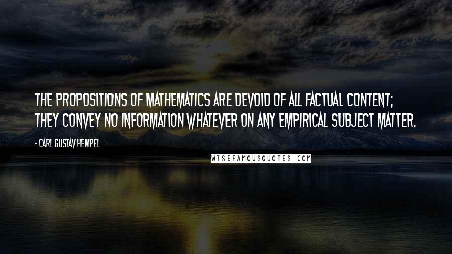 Carl Gustav Hempel quotes: The propositions of mathematics are devoid of all factual content; they convey no information whatever on any empirical subject matter.