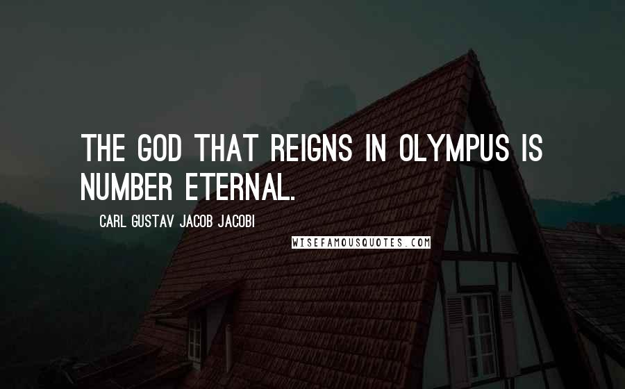 Carl Gustav Jacob Jacobi quotes: The God that reigns in Olympus is Number Eternal.