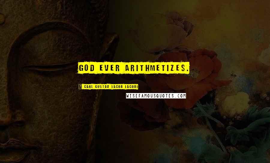 Carl Gustav Jacob Jacobi quotes: God ever arithmetizes.