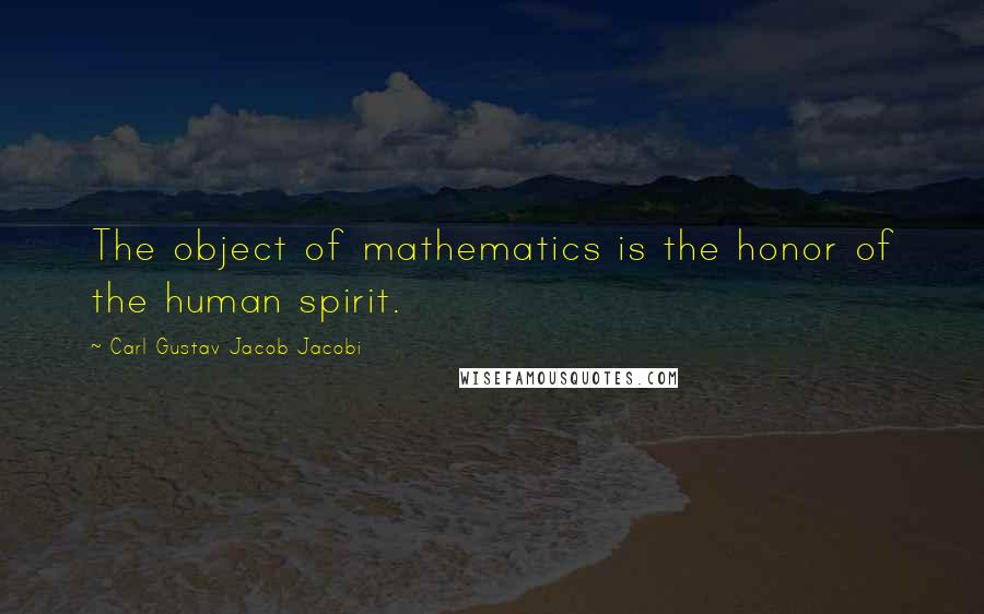 Carl Gustav Jacob Jacobi quotes: The object of mathematics is the honor of the human spirit.