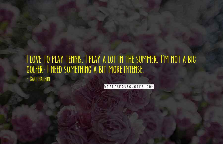 Carl Hagelin quotes: I love to play tennis. I play a lot in the summer. I'm not a big golfer; I need something a bit more intense.