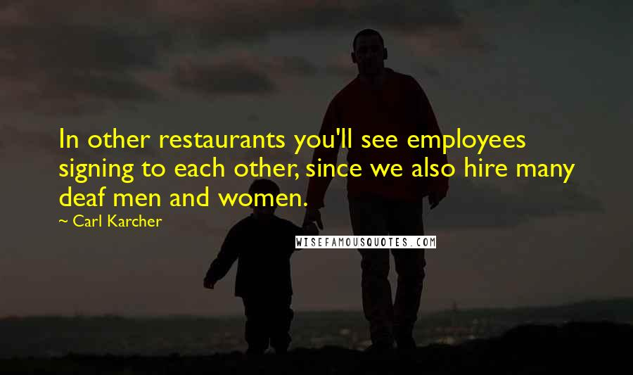 Carl Karcher quotes: In other restaurants you'll see employees signing to each other, since we also hire many deaf men and women.