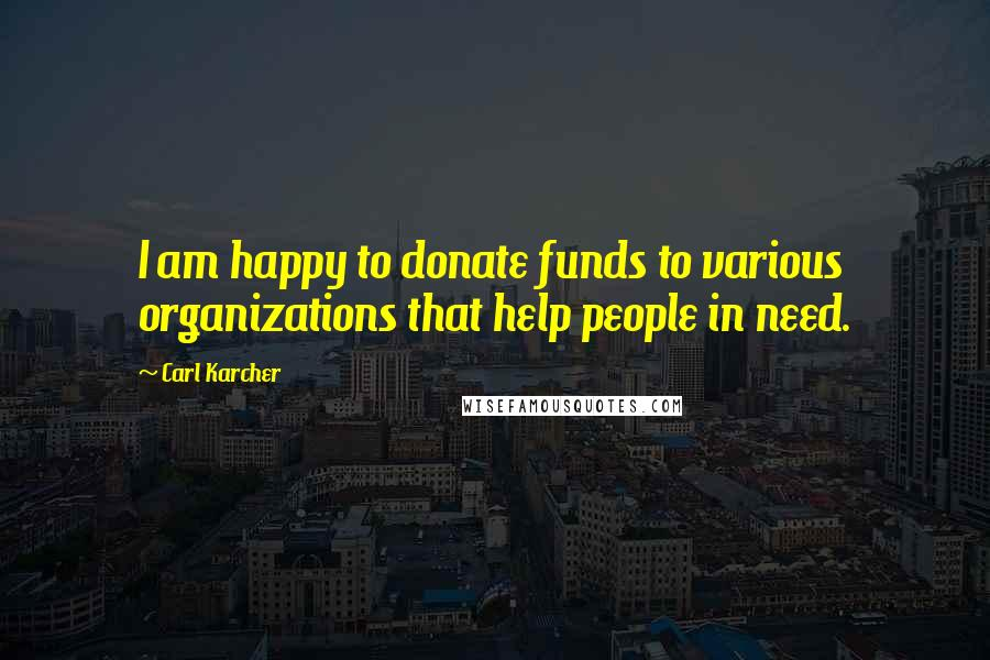Carl Karcher quotes: I am happy to donate funds to various organizations that help people in need.