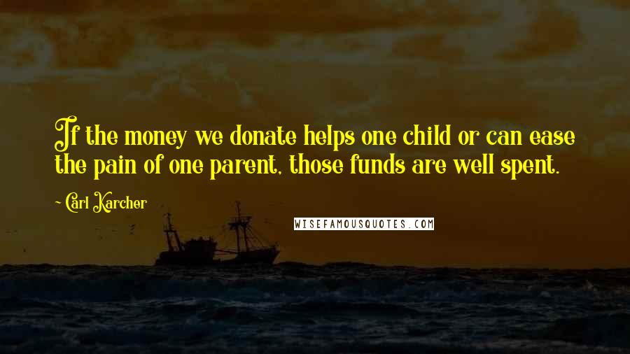 Carl Karcher quotes: If the money we donate helps one child or can ease the pain of one parent, those funds are well spent.