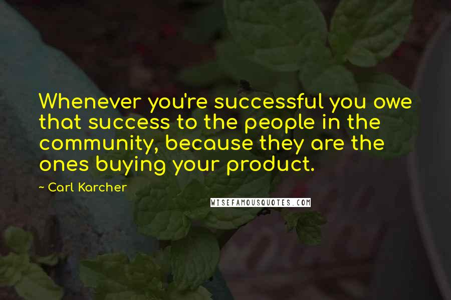 Carl Karcher quotes: Whenever you're successful you owe that success to the people in the community, because they are the ones buying your product.