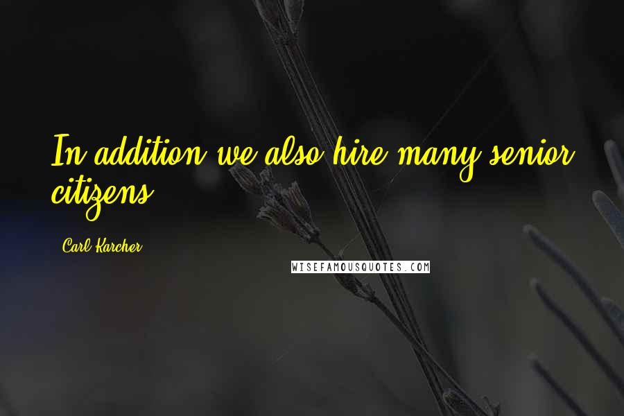 Carl Karcher quotes: In addition we also hire many senior citizens.