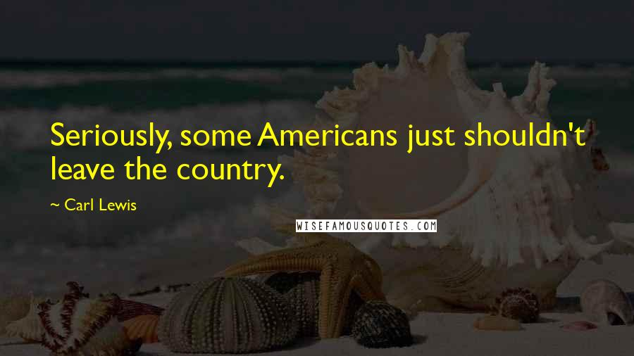 Carl Lewis quotes: Seriously, some Americans just shouldn't leave the country.