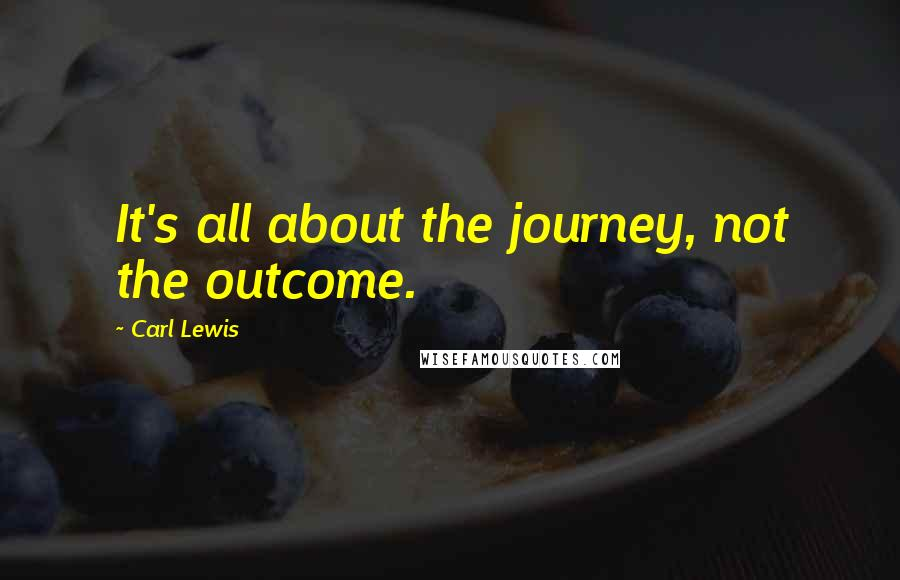 Carl Lewis quotes: It's all about the journey, not the outcome.