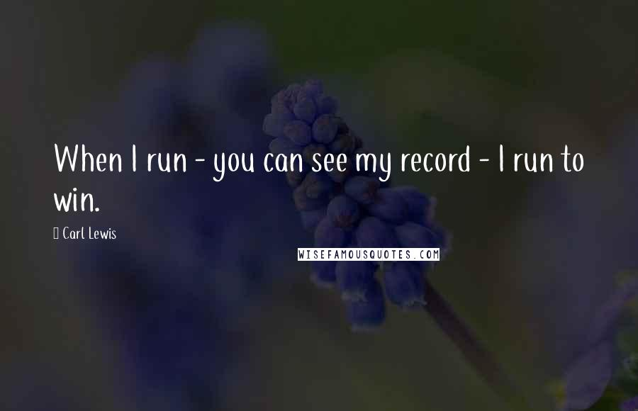 Carl Lewis quotes: When I run - you can see my record - I run to win.