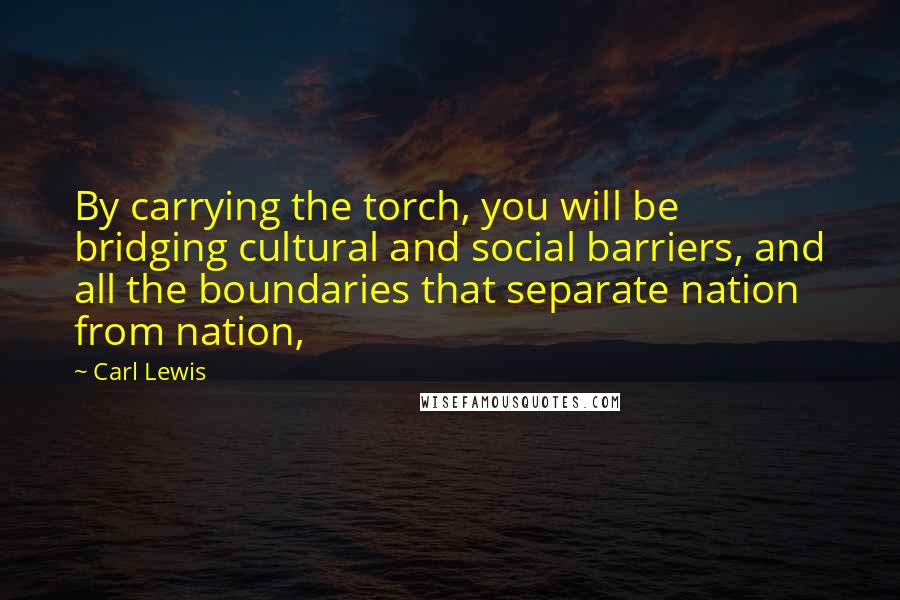 Carl Lewis quotes: By carrying the torch, you will be bridging cultural and social barriers, and all the boundaries that separate nation from nation,