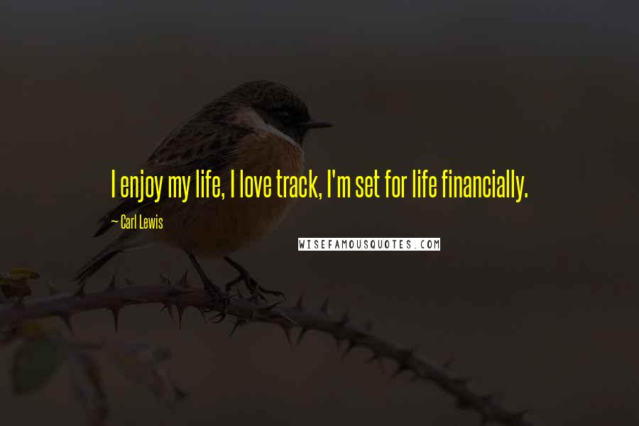 Carl Lewis quotes: I enjoy my life, I love track, I'm set for life financially.