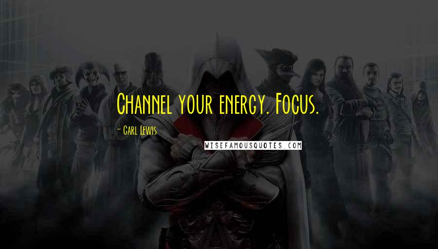 Carl Lewis quotes: Channel your energy. Focus.