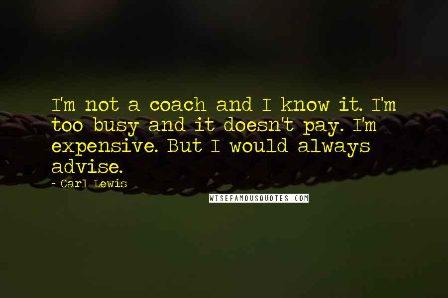 Carl Lewis quotes: I'm not a coach and I know it. I'm too busy and it doesn't pay. I'm expensive. But I would always advise.