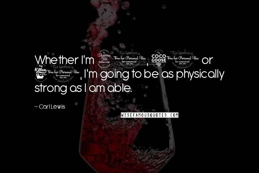 Carl Lewis quotes: Whether I'm 40, 50 or 60, I'm going to be as physically strong as I am able.