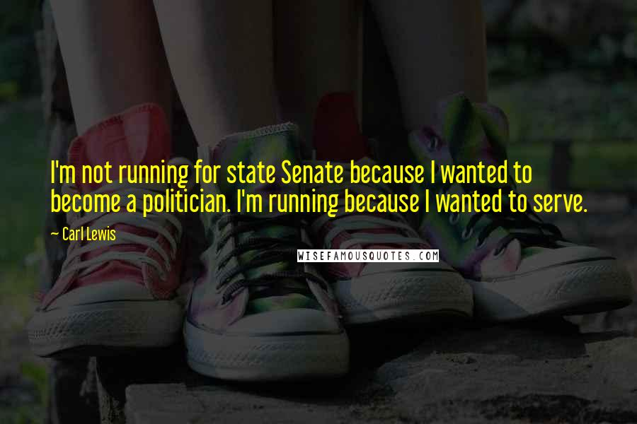 Carl Lewis quotes: I'm not running for state Senate because I wanted to become a politician. I'm running because I wanted to serve.