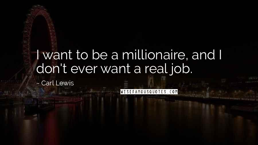 Carl Lewis quotes: I want to be a millionaire, and I don't ever want a real job.