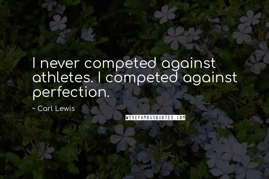 Carl Lewis quotes: I never competed against athletes. I competed against perfection.