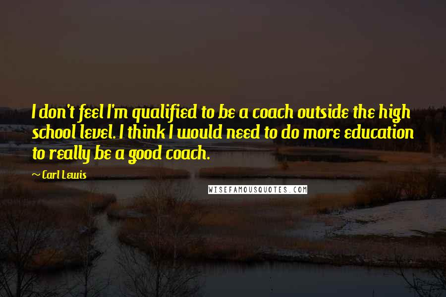 Carl Lewis quotes: I don't feel I'm qualified to be a coach outside the high school level. I think I would need to do more education to really be a good coach.