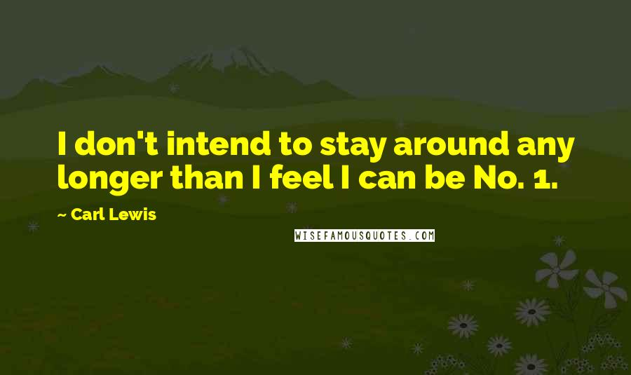 Carl Lewis quotes: I don't intend to stay around any longer than I feel I can be No. 1.
