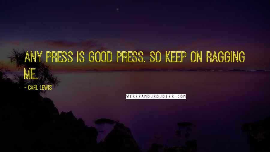 Carl Lewis quotes: Any press is good press. So keep on ragging me.