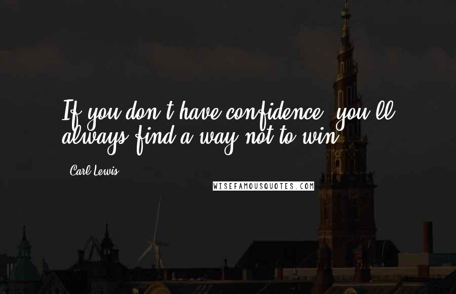 Carl Lewis quotes: If you don't have confidence, you'll always find a way not to win.