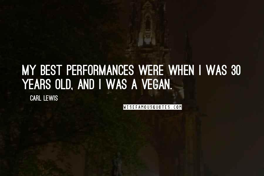 Carl Lewis quotes: My best performances were when I was 30 years old, and I was a vegan.