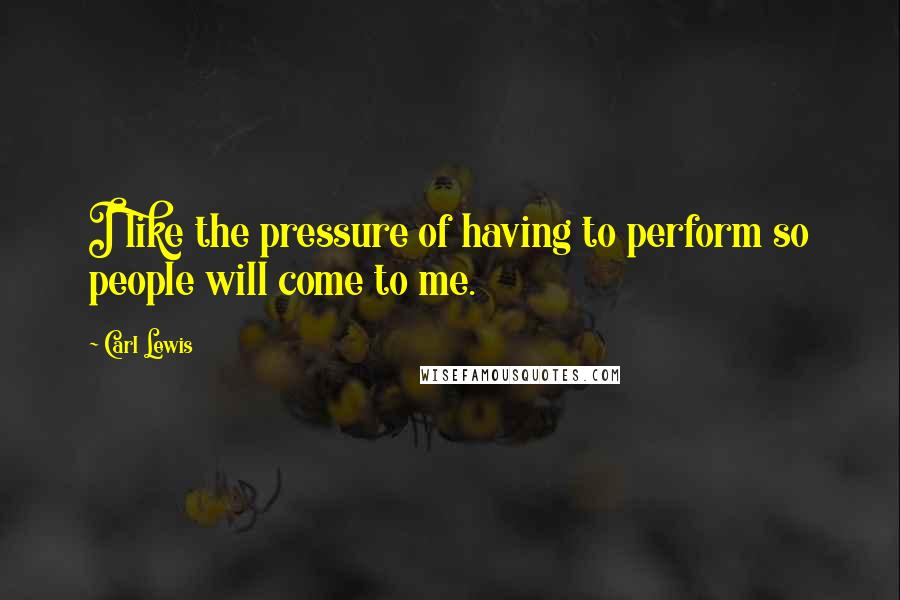 Carl Lewis quotes: I like the pressure of having to perform so people will come to me.