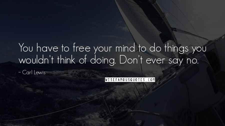 Carl Lewis quotes: You have to free your mind to do things you wouldn't think of doing. Don't ever say no.