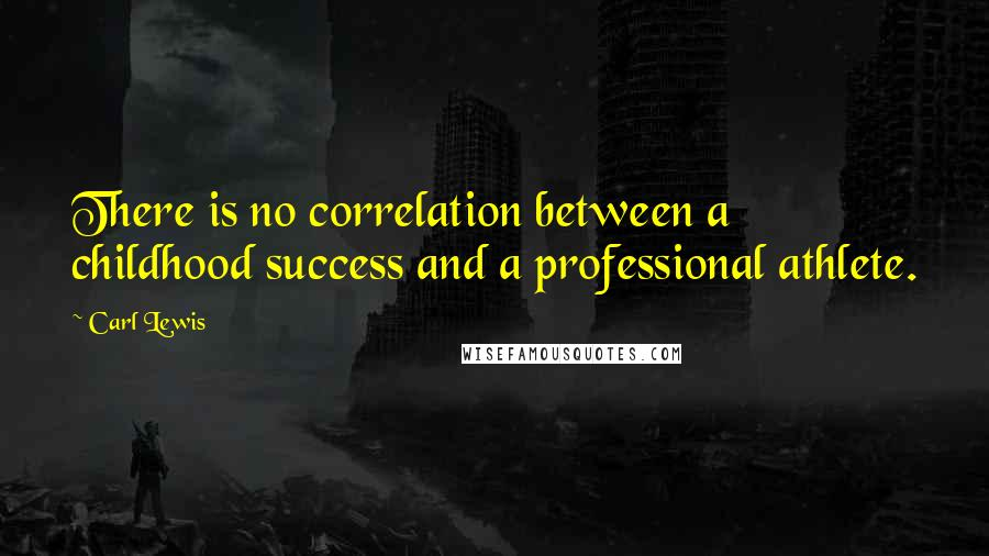 Carl Lewis quotes: There is no correlation between a childhood success and a professional athlete.