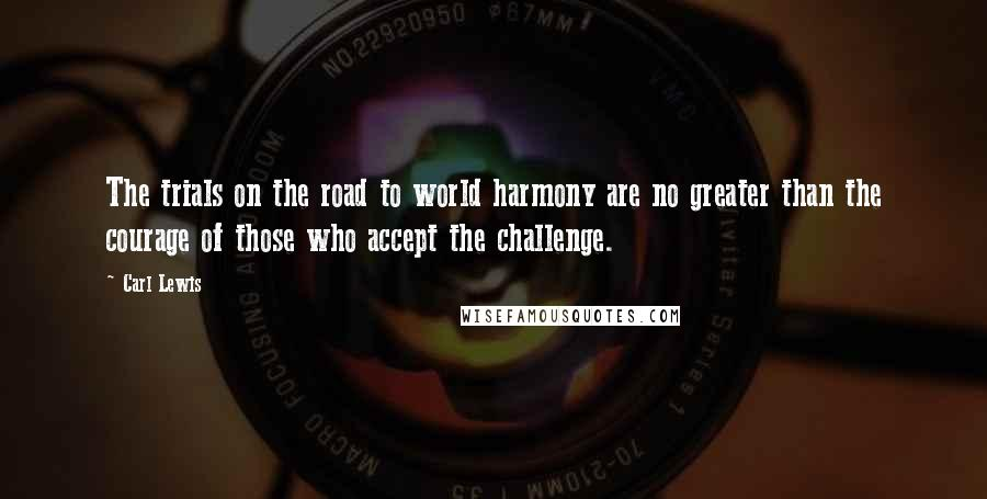 Carl Lewis quotes: The trials on the road to world harmony are no greater than the courage of those who accept the challenge.