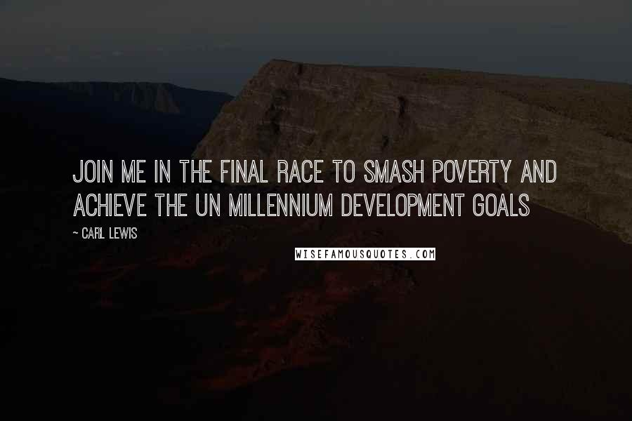 Carl Lewis quotes: Join me in the final race to smash poverty and achieve the UN Millennium Development Goals