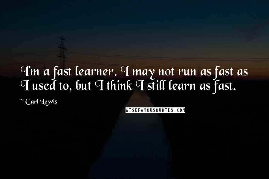 Carl Lewis quotes: I'm a fast learner. I may not run as fast as I used to, but I think I still learn as fast.