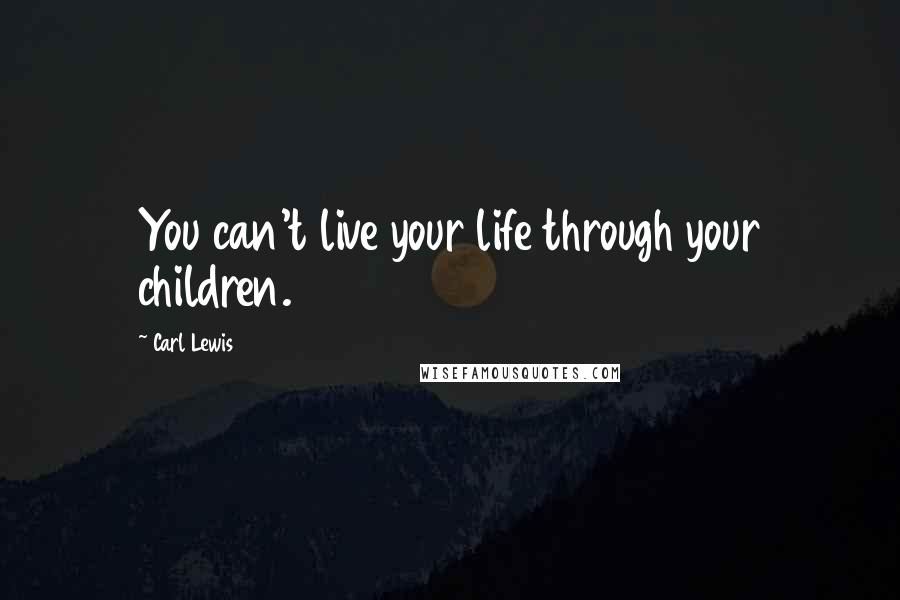 Carl Lewis quotes: You can't live your life through your children.