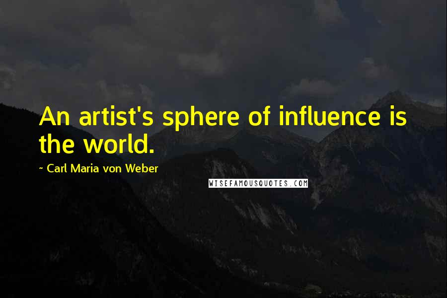 Carl Maria Von Weber quotes: An artist's sphere of influence is the world.