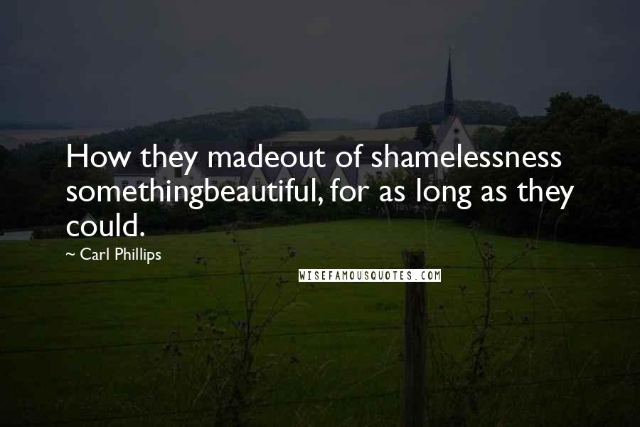 Carl Phillips quotes: How they madeout of shamelessness somethingbeautiful, for as long as they could.