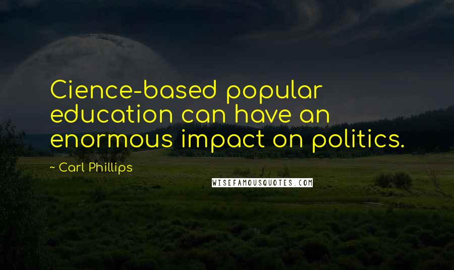 Carl Phillips quotes: Cience-based popular education can have an enormous impact on politics.