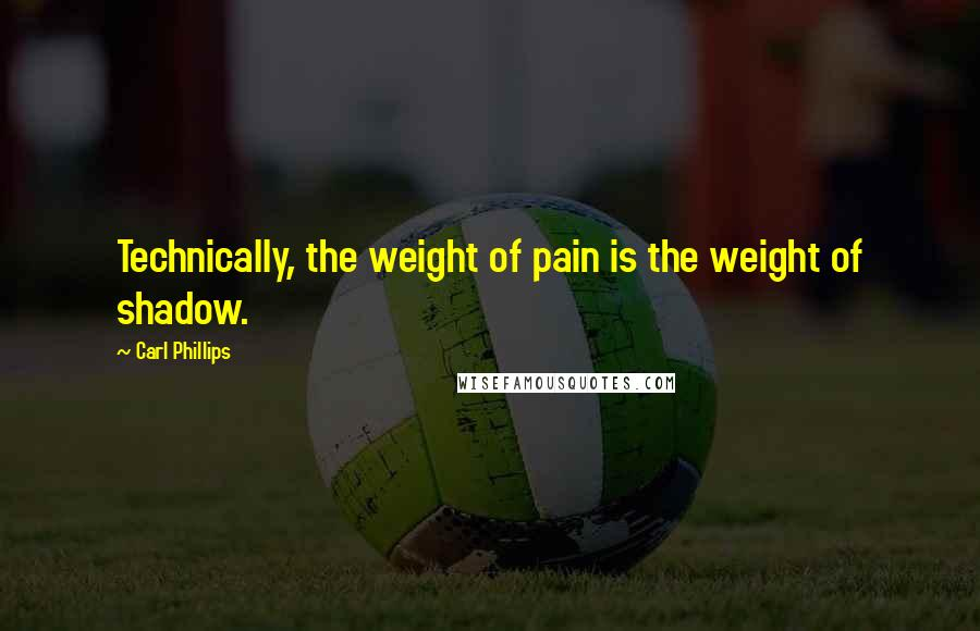 Carl Phillips quotes: Technically, the weight of pain is the weight of shadow.