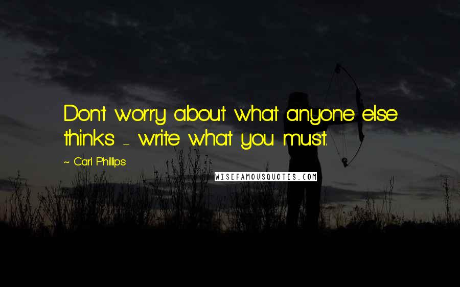 Carl Phillips quotes: Don't worry about what anyone else thinks - write what you must.