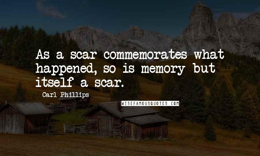 Carl Phillips quotes: As a scar commemorates what happened, so is memory but itself a scar.
