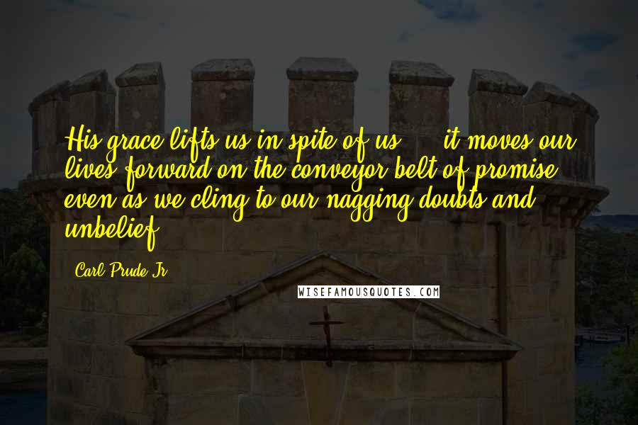 Carl Prude Jr. quotes: His grace lifts us in spite of us ... it moves our lives forward on the conveyor belt of promise, even as we cling to our nagging doubts and unbelief.